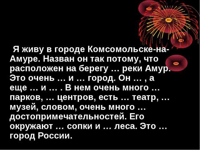 Я живу в городе Комсомольске-на-Амуре. Назван он так потому, что расположен...