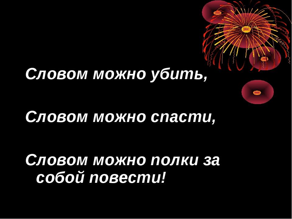 Словом можно убить, Словом можно спасти, Словом можно полки за собой повести!