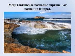 Медь (латинское название cuprum – от названия Кипра).