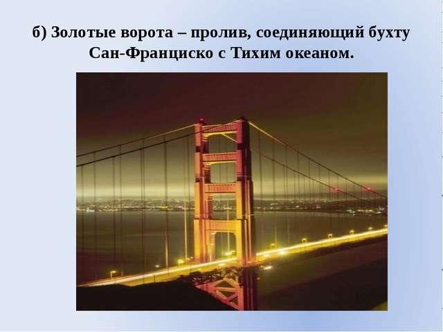 б) Золотые ворота – пролив, соединяющий бухту Сан-Франциско с Тихим океаном.
