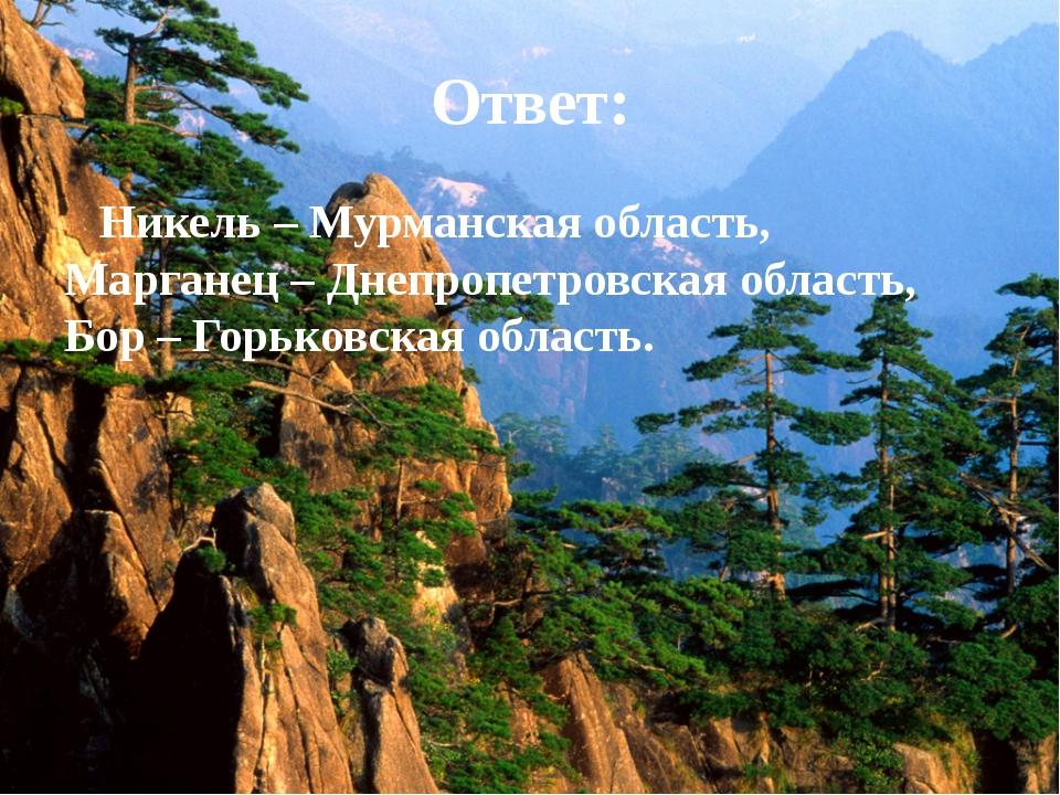 Ответ: Никель – Мурманская область, Марганец – Днепропетровская область, Бор...