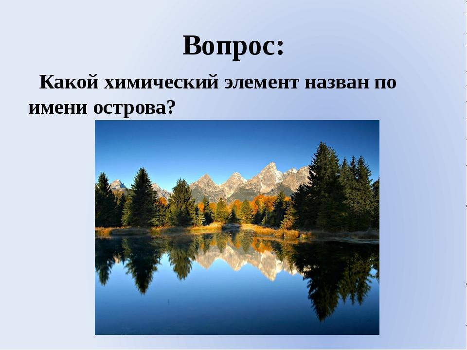 Вопрос: Какой химический элемент назван по имени острова?