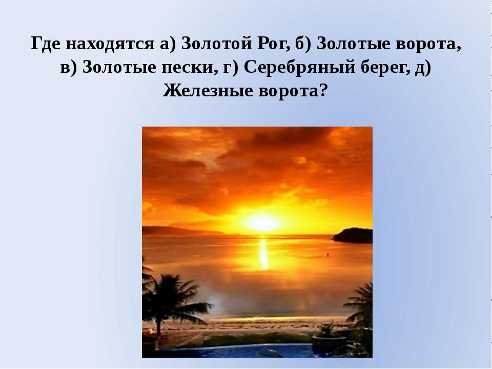 Где находятся а) Золотой Рог, б) Золотые ворота, в) Золотые пески, г) Серебря...