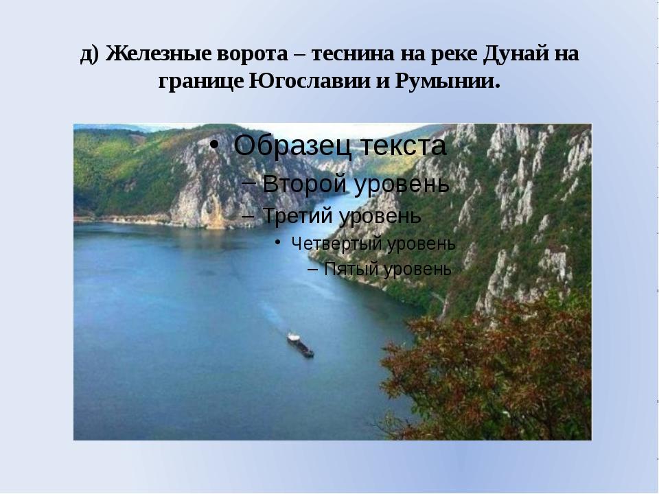 д) Железные ворота – теснина на реке Дунай на границе Югославии и Румынии.