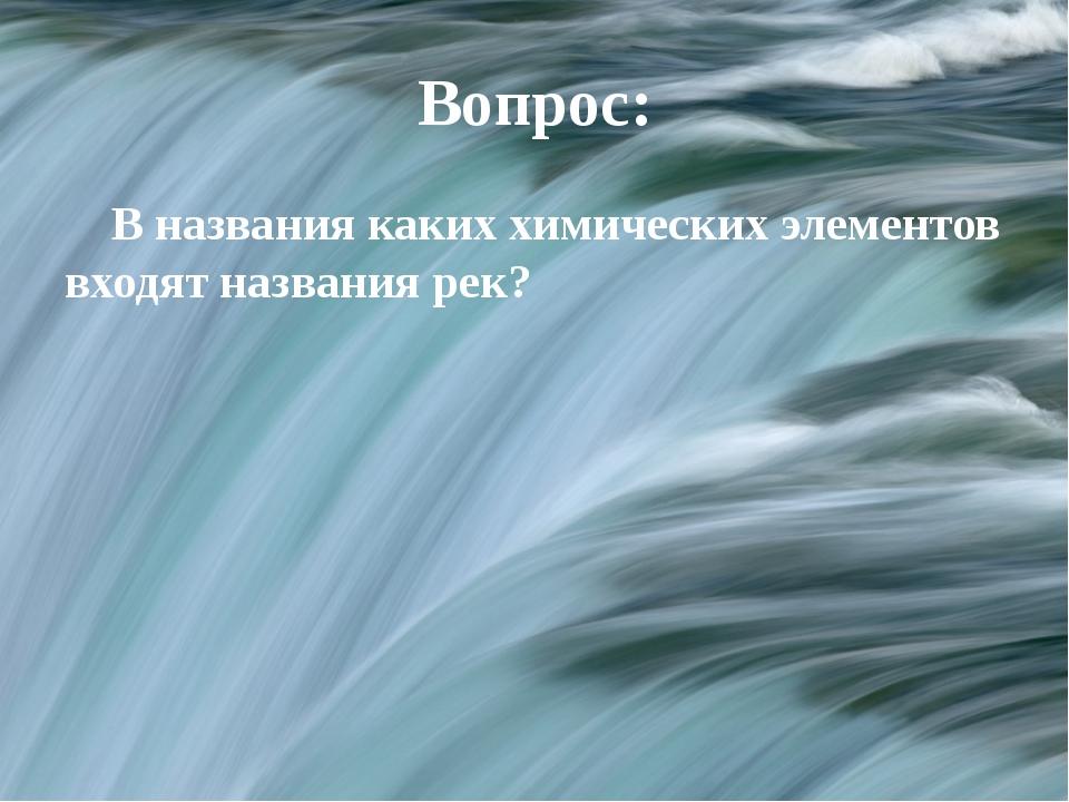 Вопрос: В названия каких химических элементов входят названия рек?