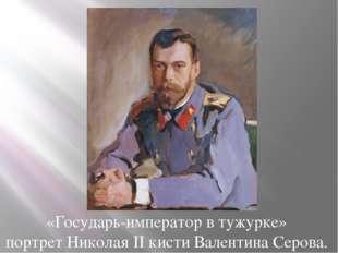 «Государь-император в тужурке» портрет Николая II кисти Валентина Серова.