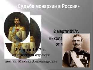 «Судьба монархии в России» 2 марта1917г. Николай II отрекся от престола 3 мар