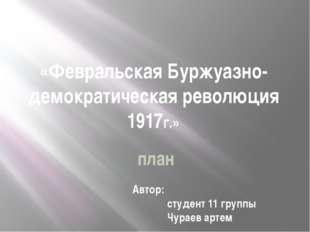 «Февральская Буржуазно-демократическая революция 1917г.» Автор: студент 11 гр