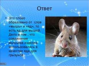 Ответ Это слово образовано от слов «мышь» и «яд», то есть яд для мышей. Дело