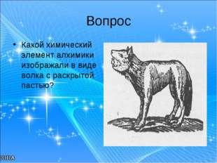 Вопрос Какой химический элемент алхимики изображали в виде волка с раскрытой