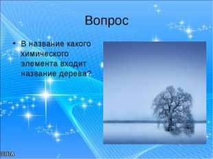 Вопрос В название какого химического элемента входит название дерева?