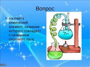 Вопрос Назовите химический элемент, название которого совпадает с названием с