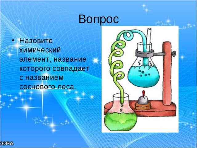 Вопрос Назовите химический элемент, название которого совпадает с названием с...