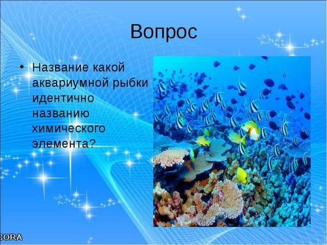 Вопрос Название какой аквариумной рыбки идентично названию химического элемен...