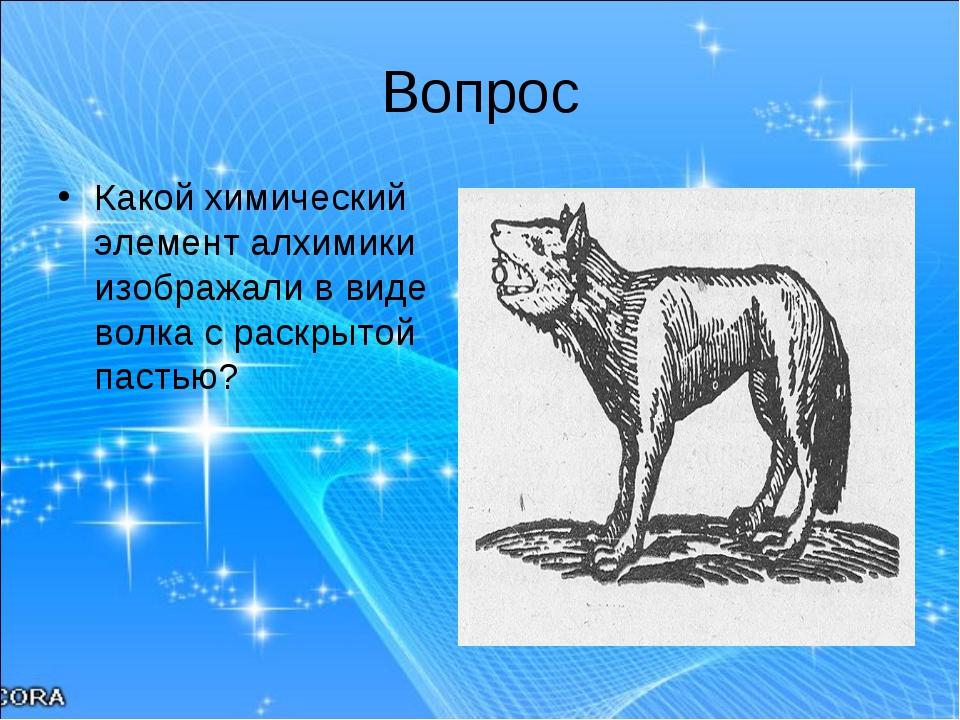 Вопрос Какой химический элемент алхимики изображали в виде волка с раскрытой...