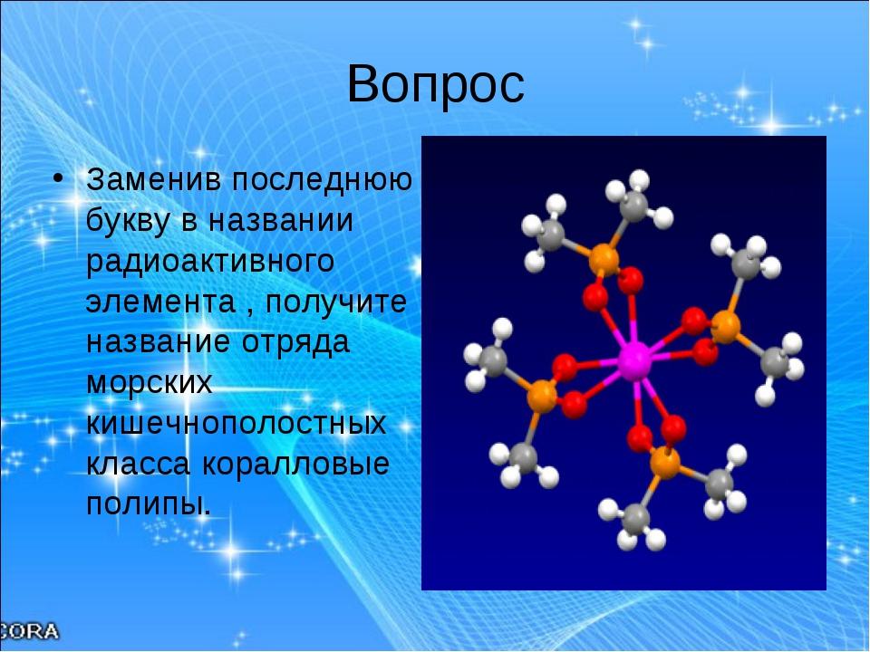 Вопрос Заменив последнюю букву в названии радиоактивного элемента , получите...