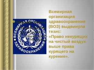 Всемирная организация здравоохранения (ВОЗ) выдвинула тезис: «Право некурящих