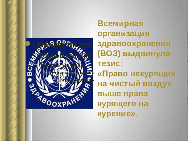 Всемирная организация здравоохранения (ВОЗ) выдвинула тезис: «Право некурящих...