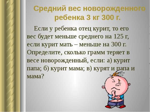 Средний вес новорожденного ребенка 3 кг 300 г. Если у ребенка отец курит, то...