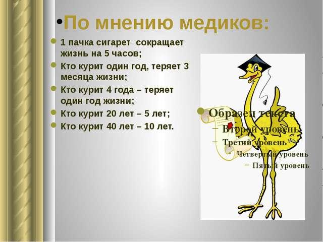 По мнению медиков: 1 пачка сигарет сокращает жизнь на 5 часов; Кто курит один...
