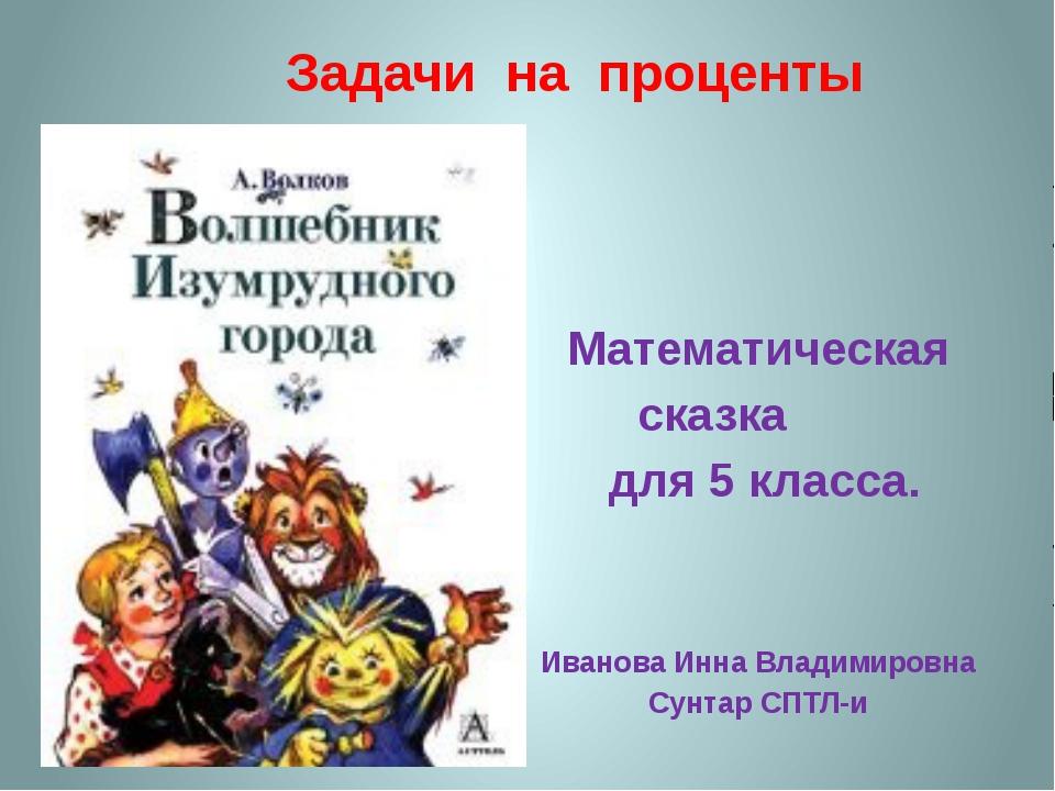 Задачи на проценты Математическая сказка для 5 класса. Иванова Инна Владимиро...