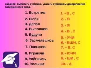 Задание: выписать суффикс, указать суффиксы деепричастий совершенного вида. 1