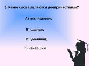 3. Какие слова являются деепричастиями? А) поглядывая; В) умевший; Б) сделав;