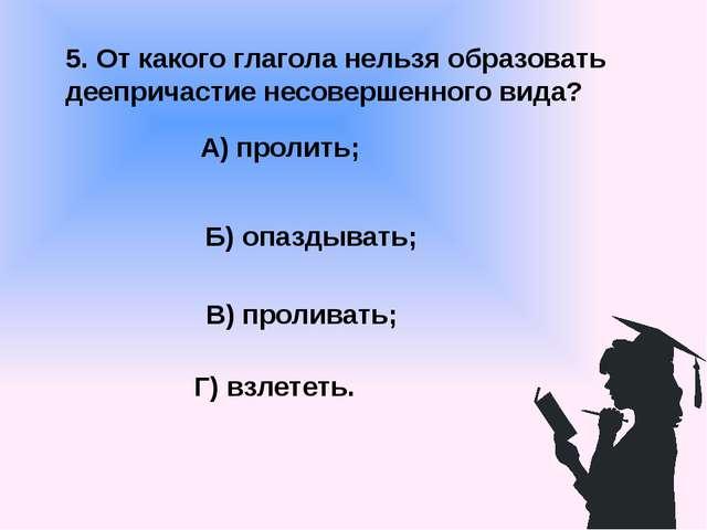 5. От какого глагола нельзя образовать деепричастие несовершенного вида? А) п...
