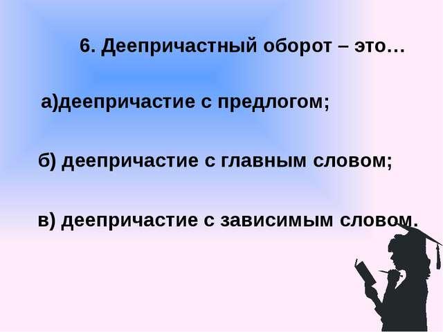6. Деепричастный оборот – это… а)деепричастие с предлогом; б) деепричастие с...