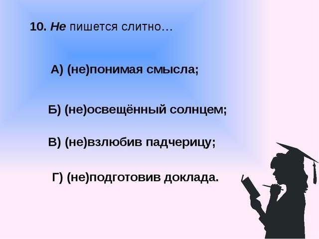 10. Не пишется слитно… А) (не)понимая смысла; В) (не)взлюбив падчерицу; Б) (н...