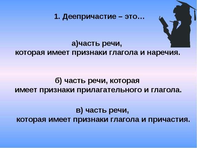 1. Деепричастие – это… а)часть речи, которая имеет признаки глагола и наречия...