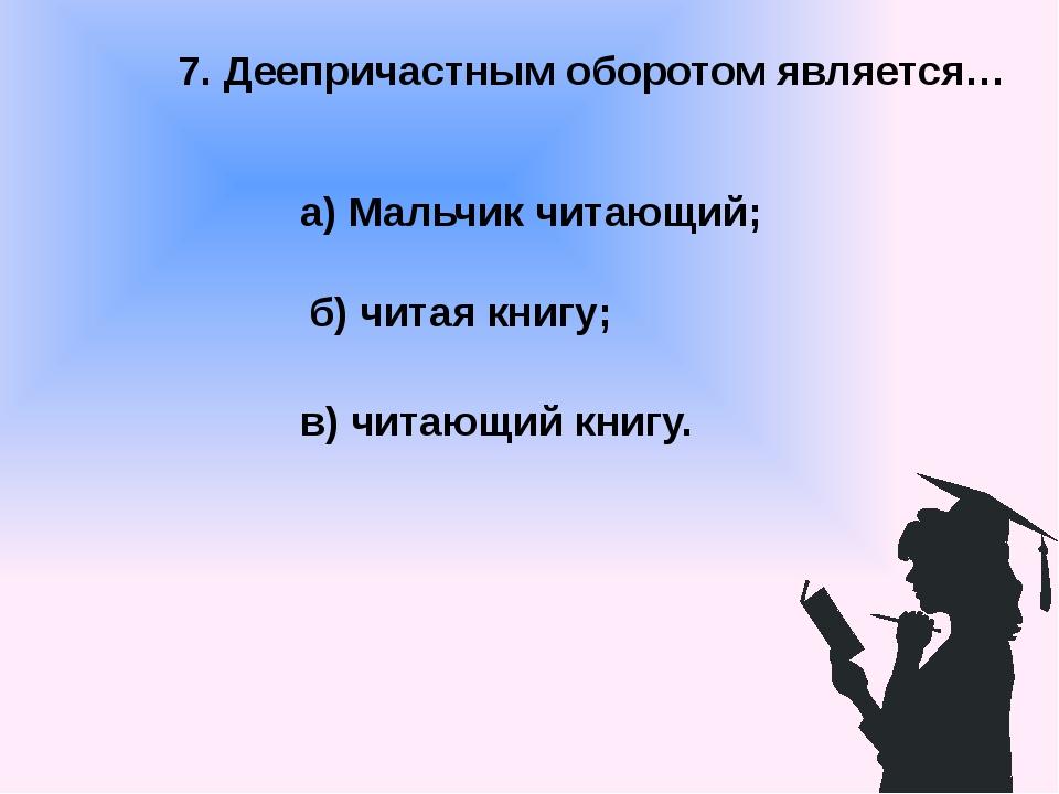 7. Деепричастным оборотом является… а) Мальчик читающий; б) читая книгу; в) ч...