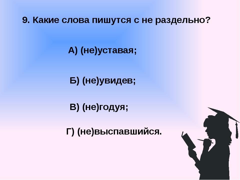 9. Какие слова пишутся с не раздельно? А) (не)уставая; В) (не)годуя; Б) (не)у...