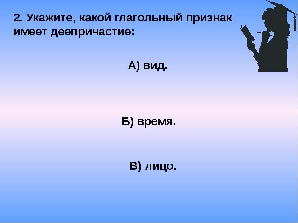 2. Укажите, какой глагольный признак имеет деепричастие: А) вид. Б) время. В)...