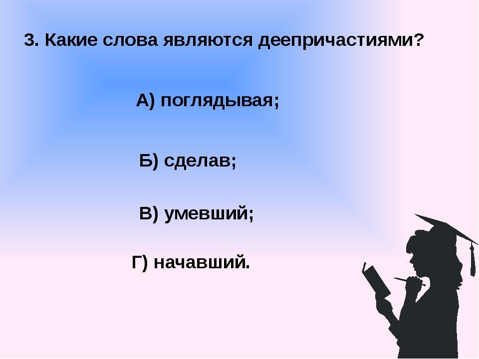 3. Какие слова являются деепричастиями? А) поглядывая; В) умевший; Б) сделав;...