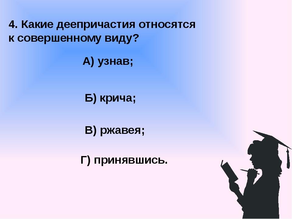 4. Какие деепричастия относятся к совершенному виду? А) узнав; В) ржавея; Б)...
