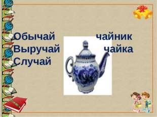 Обычай чайник Выручай чайка Случай
