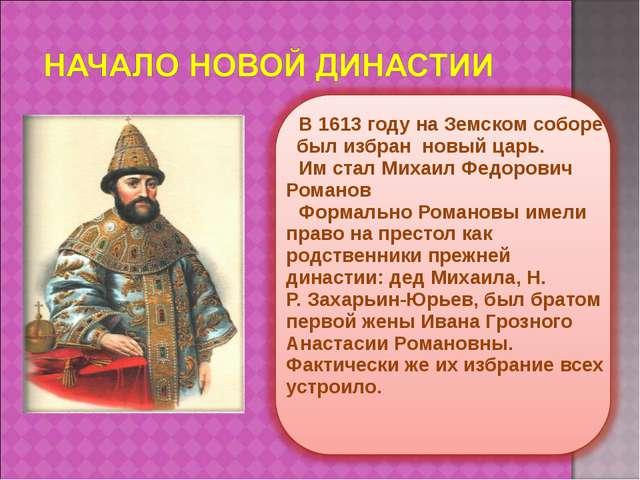 В 1613 году на Земском соборе был избран новый царь. Им стал Михаил Федорович...