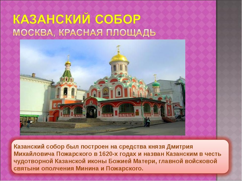 Казанский собор был построен на средства князяДмитрия Михайловича Пожарского...