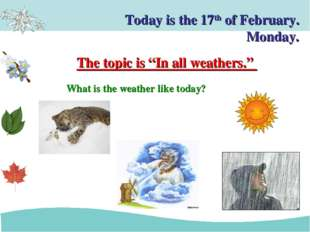 Today is the 17th of February. Monday. What is the weather like today? The to