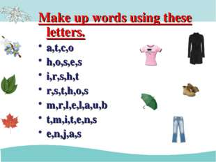 Make up words using these letters. a,t,c,o h,o,s,e,s i,r,s,h,t r,s,t,h,o,s m,