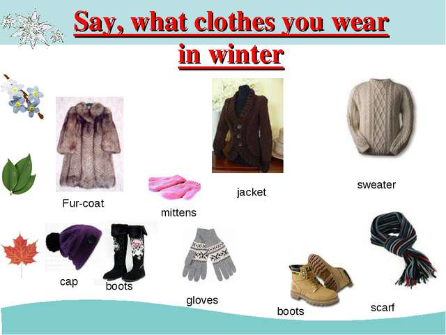 Say, what clothes you wear in winter mittens jacket sweater cap scarf Fur-coa...