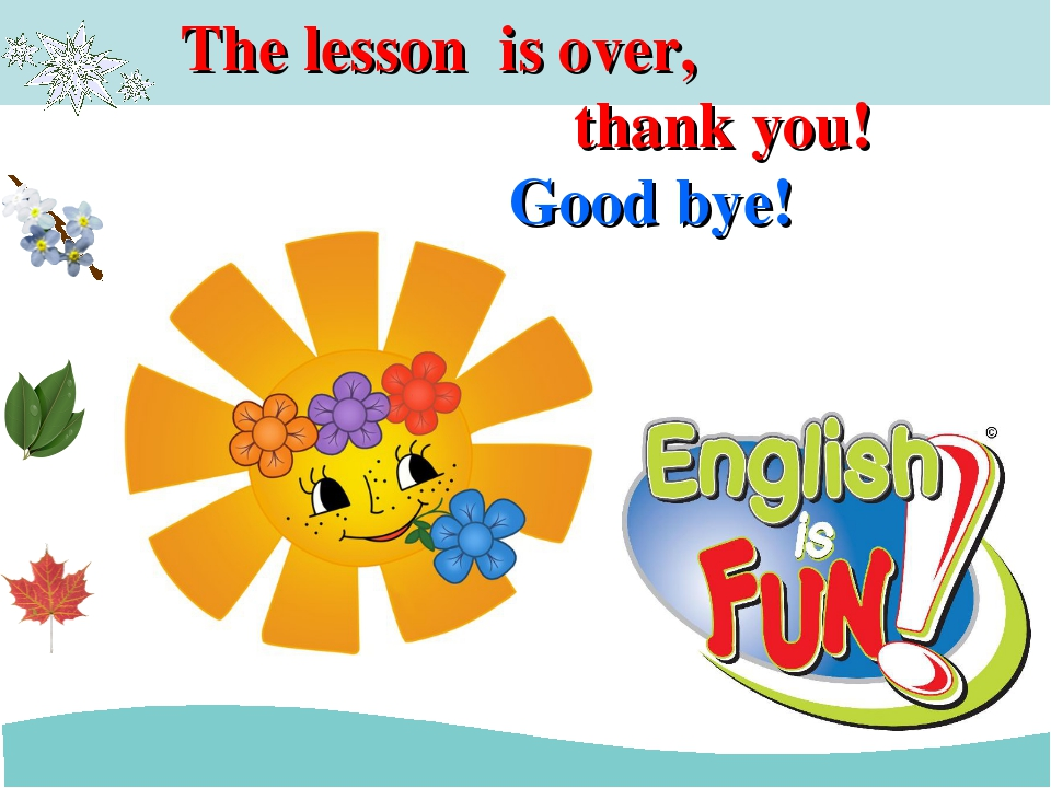 The lesson is over, thank you! Good bye!