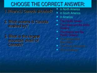 CHOOSE THE CORRECT ANSWER: 1.Where is Canada situated? 2. What oceans is Cana