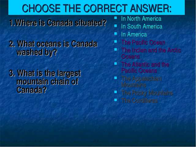 CHOOSE THE CORRECT ANSWER: 1.Where is Canada situated? 2. What oceans is Cana...