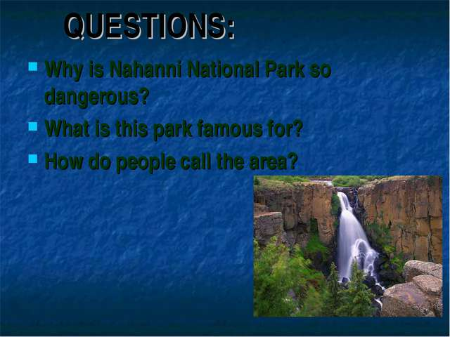 QUESTIONS: Why is Nahanni National Park so dangerous? What is this park famou...