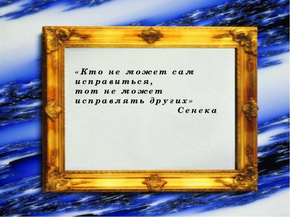 «Кто не может сам исправиться, тот не может исправлять других» Сенека