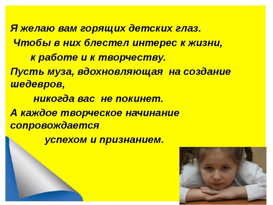 Я желаю вам горящих детских глаз. Чтобы в них блестел интерес к жизни, к раб...