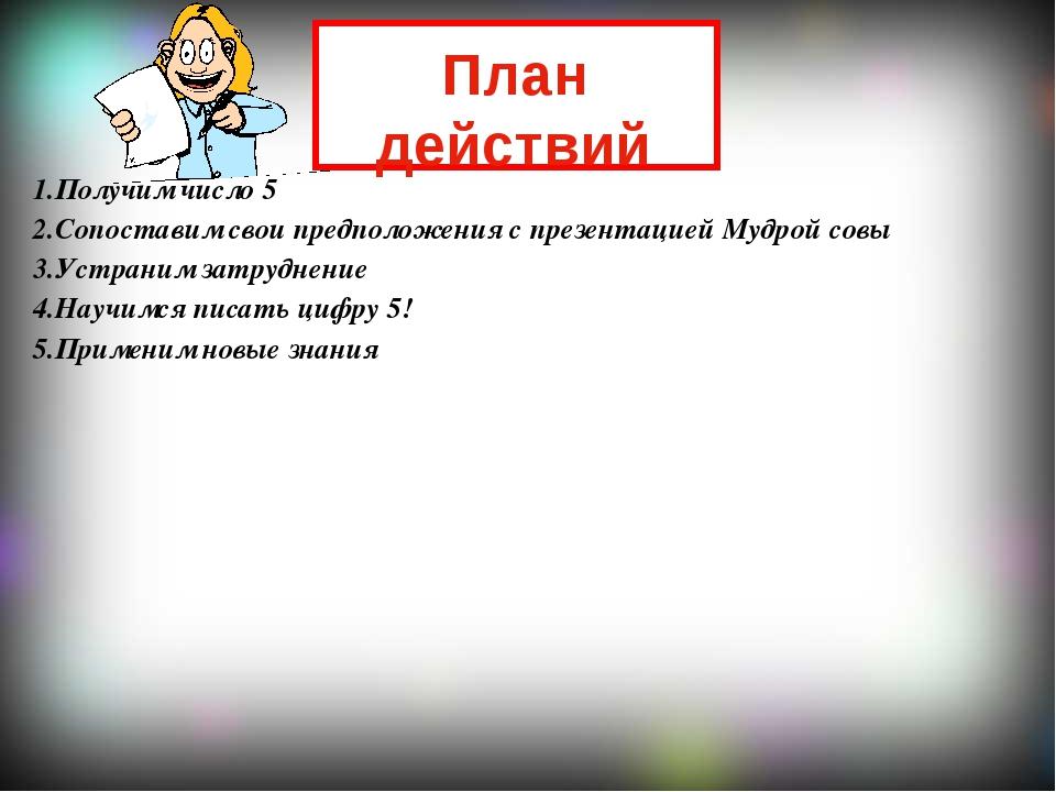 1.Получим число 5 2.Сопоставим свои предположения с презентацией Мудрой совы...