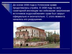 До осени 1936 года в Успенском храме продолжалась служба. В 1938 году по акту
